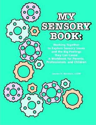 My Sensory Book - Working Together to Explore Sensory Issues and the Big Feelings They Can Cause - A Workbook for Parents, Professionals, and Children