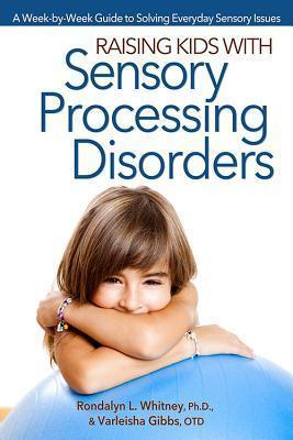 Raising Kids with Sensory Processing Disorders - A Week-By-Week Guide to Solving Everyday Sensory Issues