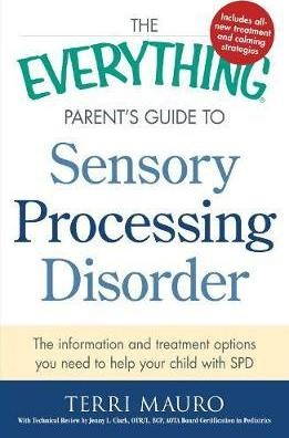 The Everything Parent's Guide To Sensory Processing Disorder - The Information and Treatment Options You Need to Help Your Child with SPD